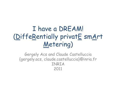 I have a DREAM! (DiffeRentially privatE smArt Metering) Gergely Acs and Claude Castelluccia {gergely.acs, INRIA 2011.