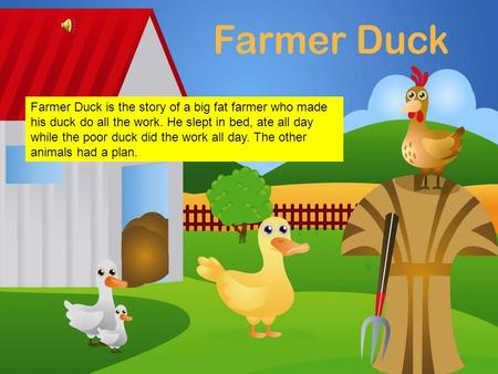 Farmer Duck Farmer Duck is the story of a big fat farmer who made his duck do all the work. He slept in bed, ate all day while the poor duck did the work.