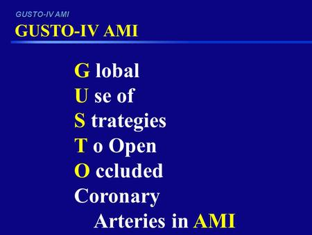 GUSTO-IV AMI G lobal U se of S trategies T o Open O ccluded Coronary Arteries in AMI.