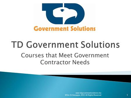 Courses that Meet Government Contractor Needs www.tdgovernmentsolutions.biz ©Tim Di Guiseppe, 2012 All Rights Reserved1.