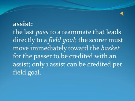 Assist: the last pass to a teammate that leads directly to a field goal; the scorer must move immediately toward the basket for the passer to be credited.