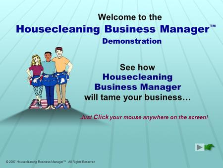 Welcome to the See how Housecleaning Business Manager will tame your business… Demonstration © 2007 Housecleaning Business Manager™ All Rights Reserved.