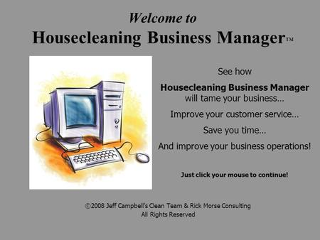 Welcome to Housecleaning Business Manager ™ ©2008 Jeff Campbell's Clean Team & Rick Morse Consulting All Rights Reserved See how Housecleaning Business.