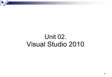 1 Unit 02. Visual Studio 2010. Visual Studio.NET Creating Projects Project Anatomy Using the IDE Code Snippets.