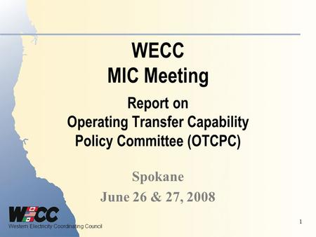 Western Electricity Coordinating Council 1 WECC MIC Meeting Report on Operating Transfer Capability Policy Committee (OTCPC) Spokane June 26 & 27, 2008.