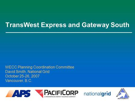 TransWest Express and Gateway South WECC Planning Coordination Committee David Smith, National Grid October 25-26, 2007 Vancouver, B.C.