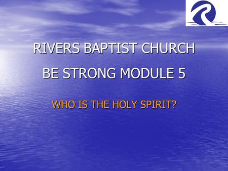 RIVERS BAPTIST CHURCH BE STRONG MODULE 5 WHO IS THE HOLY SPIRIT?