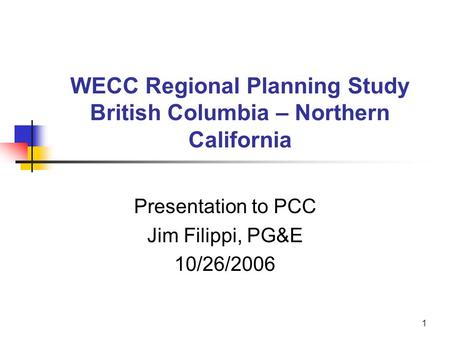 1 WECC Regional Planning Study British Columbia – Northern California Presentation to PCC Jim Filippi, PG&E 10/26/2006.