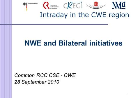 1 Intraday in the CWE region NWE and Bilateral initiatives Common RCC CSE - CWE 28 September 2010.