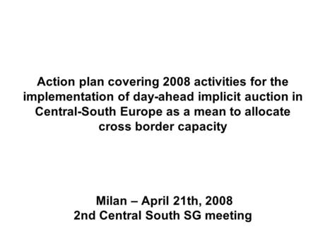 Action plan covering 2008 activities for the implementation of day-ahead implicit auction in Central-South Europe as a mean to allocate cross border capacity.