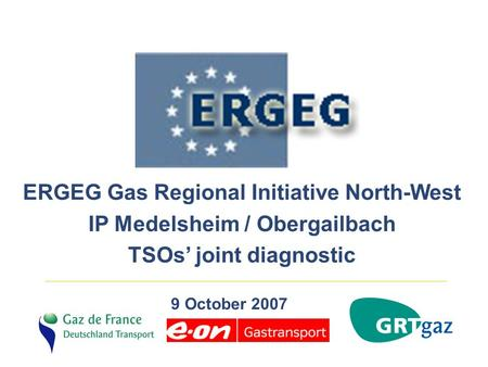 ERGEG Gas Regional Initiative North-West IP Medelsheim / Obergailbach TSOs' joint diagnostic 9 October 2007.