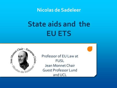Nicolas de Sadeleer State aids and the EU ETS Professor of EU Law at FUSL Jean Monnet Chair Guest Professor Lund and UCL.