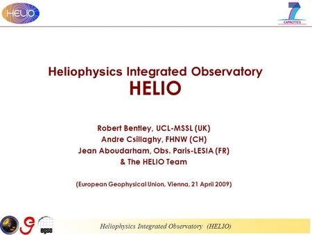 Heliophysics Integrated Observatory (HELIO) Heliophysics Integrated Observatory HELIO Robert Bentley, UCL-MSSL (UK) Andre Csillaghy, FHNW (CH) Jean Aboudarham,