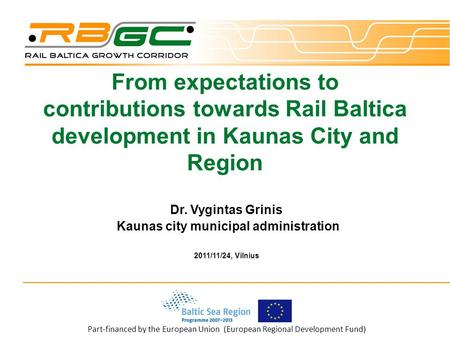 Part-financed by the European Union (European Regional Development Fund) From expectations to contributions towards Rail Baltica development in Kaunas.