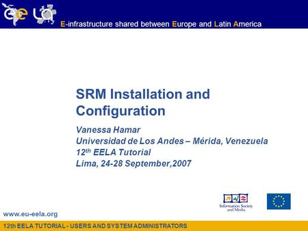 12th EELA TUTORIAL - USERS AND SYSTEM ADMINISTRATORS www.eu-eela.org E-infrastructure shared between Europe and Latin America SRM Installation and Configuration.