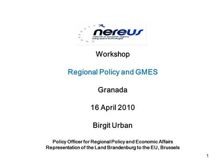Workshop Regional Policy and GMES Granada 16 April 2010 Birgit Urban Policy Officer for Regional Policy and Economic Affairs Representation of the Land.
