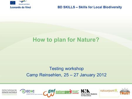 BD SKILLS – Skills for Local Biodiversity How to plan for Nature? Testing workshop Camp Reinsehlen, 25 – 27 January 2012.