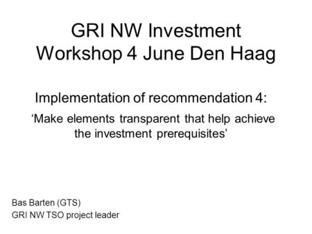 GRI NW Investment Workshop 4 June Den Haag Implementation of recommendation 4: 'Make elements transparent that help achieve the investment prerequisites'