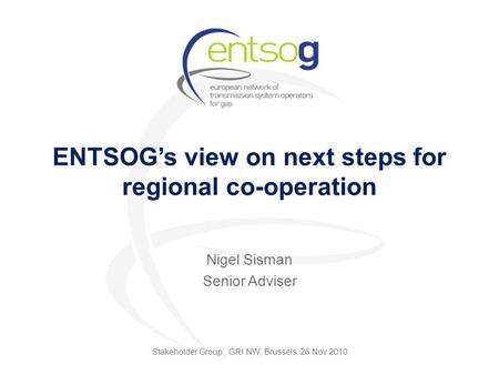 ENTSOG's view on next steps for regional co-operation Nigel Sisman Senior Adviser Stakeholder Group, GRI NW, Brussels, 26 Nov 2010.