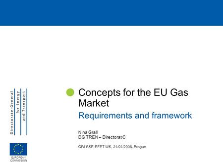 Nina Grall DG TREN – Directorat C GRI SSE-EFET WS, 21/01/2008, Prague Concepts for the EU Gas Market Requirements and framework EUROPEAN COMMISSION.