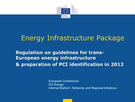 Energy Infrastructure Package Regulation on guidelines for trans- European energy infrastructure & preparation of PCI identification in 2012 European Commission.