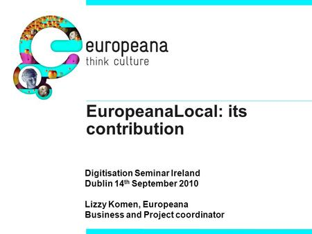 EuropeanaLocal: its contribution Digitisation Seminar Ireland Dublin 14 th September 2010 Lizzy Komen, Europeana Business and Project coordinator.