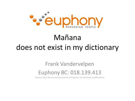 Mañana does not exist in my dictionary Frank Vandervelpen Euphony BC: 018.139.413 Always check the current powerplan of Euphony for the latest modifications.