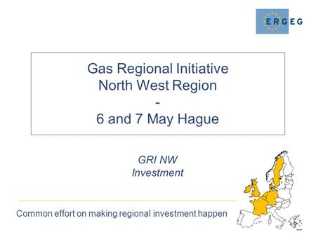 Gas Regional Initiative North West Region - 6 and 7 May Hague Common effort on making regional investment happen GRI NW Investment.