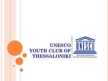 UNESCO YOUTH CLUB OF THESSALONIKI A local youth non-profit NGO, with regional and international activities Member of the Greek UNESCO network Working.