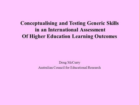 Conceptualising and Testing Generic Skills in an International Assessment Of Higher Education Learning Outcomes Doug McCurry Australian Council for Educational.