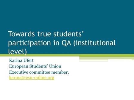Towards true students' participation in QA (institutional level) Karina Ufert European Students' Union Executive committee member,