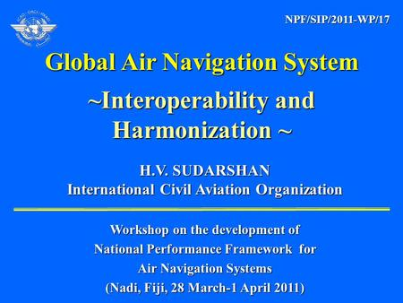 H.V. SUDARSHAN H.V. SUDARSHAN International Civil Aviation Organization International Civil Aviation Organization Global Air Navigation System ~Interoperability.