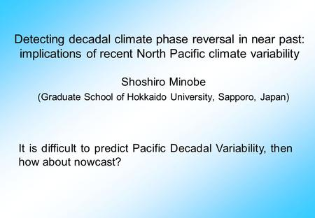 Detecting decadal climate phase reversal in near past: implications of recent North Pacific climate variability Shoshiro Minobe (Graduate School of Hokkaido.