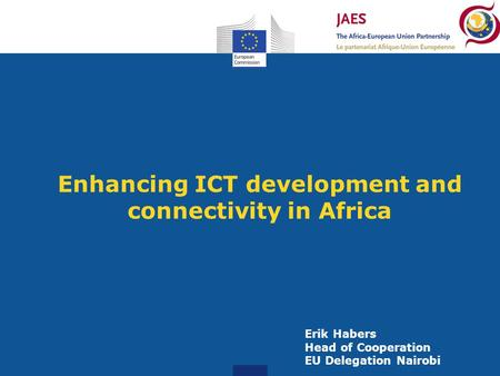 Enhancing ICT development and connectivity in Africa Erik Habers Head of Cooperation EU Delegation Nairobi.