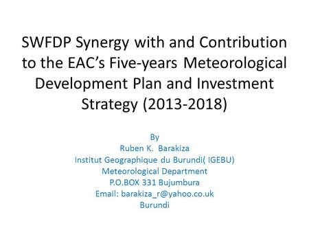 SWFDP Synergy with and Contribution to the EAC's Five-years Meteorological Development Plan and Investment Strategy (2013-2018) By Ruben K. Barakiza Institut.