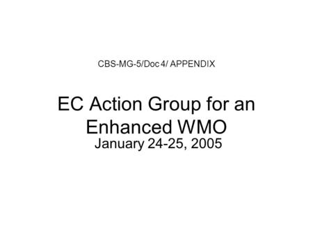 CBS-MG-5/Doc 4/ APPENDIX EC Action Group for an Enhanced WMO January 24-25, 2005.