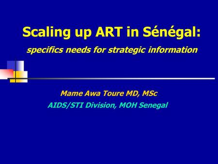 Scaling up ART in Sénégal: specifics needs for strategic information Mame Awa Toure MD, MSc AIDS/STI Division, MOH Senegal.