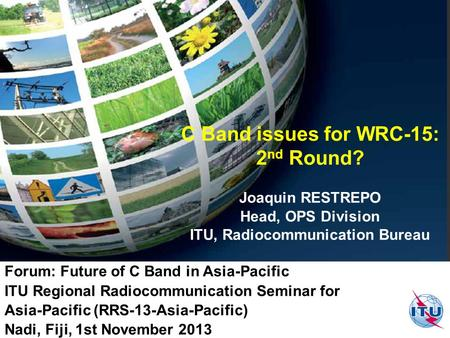 C Band issues for WRC-15: 2 nd Round? Joaquin RESTREPO Head, OPS Division ITU, Radiocommunication Bureau Forum: Future of C Band in Asia-Pacific ITU Regional.