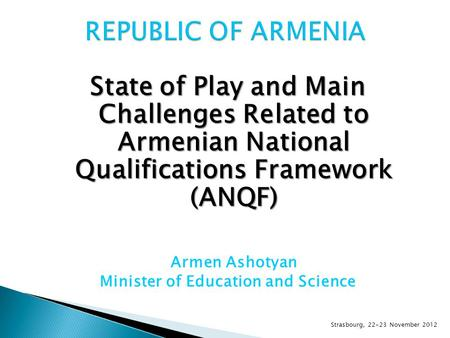 State of Play and Main Challenges Related to Armenian National Qualifications Framework (ANQF) Armen Ashotyan Minister of Education and Science Strasbourg,