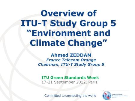 "Committed to connecting the world Overview of ITU-T Study Group 5 ""Environment and Climate Change"" Ahmed ZEDDAM France Telecom Orange Chairman, ITU-T Study."