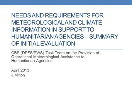 NEEDS AND REQUIREMENTS FOR METEOROLOGICAL AND CLIMATE INFORMATION IN SUPPORT TO HUMANITARIAN AGENCIES – SUMMARY OF INITIAL EVALUATION CBS (DPFS/PWS) Task.