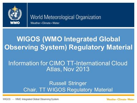 WMO WIGOS (WMO Integrated Global Observing System) Regulatory Material Information for CIMO TT-International Cloud Atlas, Nov 2013 Russell Stringer Chair,