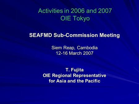 Activities in 2006 and 2007 OIE Tokyo SEAFMD Sub-Commission Meeting Siem Reap, Cambodia 12-16 March 2007 T. Fujita OIE Regional Representative for Asia.