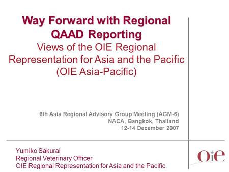 Yumiko Sakurai Regional Veterinary Officer OIE Regional Representation for Asia and the Pacific Way Forward with Regional QAAD Reporting Views of the OIE.