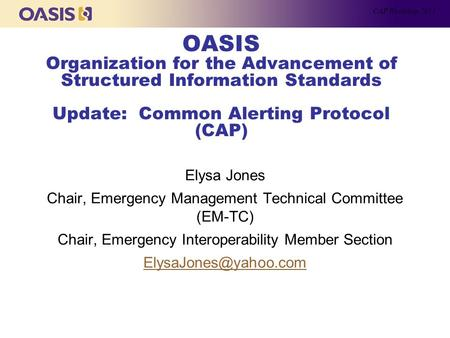 OASIS Organization for the Advancement of Structured Information Standards Update: Common Alerting Protocol (CAP) Elysa Jones Chair, Emergency Management.