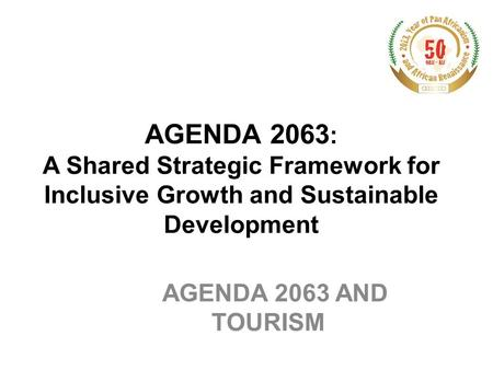 AGENDA 2063: A Shared Strategic Framework for Inclusive Growth and Sustainable Development AGENDA 2063 AND TOURISM.