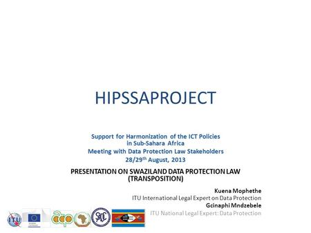 HIPSSAPROJECT Support for Harmonization of the ICT Policies in Sub-Sahara Africa Meeting with Data Protection Law Stakeholders 28/29 th August, 2013 PRESENTATION.