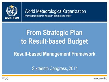 World Meteorological Organization Working together in weather, climate and water WMO OMM WMO www.wmo.int From Strategic Plan to Result-based Budget Result-based.