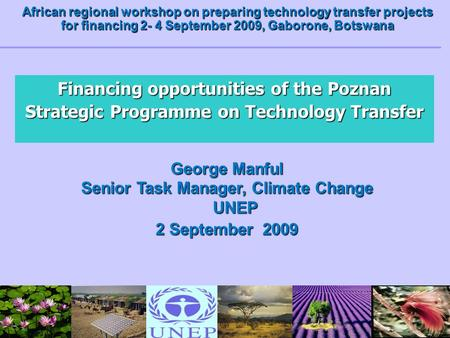 Financing opportunities of the Poznan Strategic Programme on Technology Transfer George Manful Senior Task Manager, Climate Change UNEP 2 September 2009.