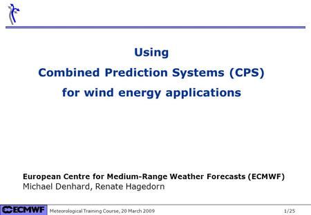 Meteorological Training Course, 20 March 2009 1/25 Using Combined Prediction Systems (CPS) for wind energy applications European Centre for Medium-Range.